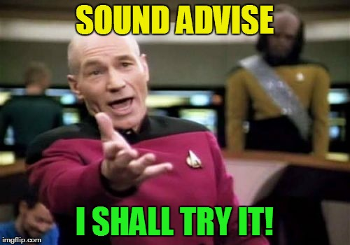 Picard Wtf Meme | SOUND ADVISE I SHALL TRY IT! | image tagged in memes,picard wtf | made w/ Imgflip meme maker