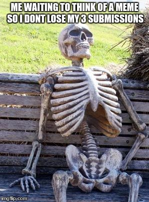 Waiting Skeleton Meme | ME WAITING TO THINK OF A MEME SO I DONT LOSE MY 3 SUBMISSIONS | image tagged in memes,waiting skeleton | made w/ Imgflip meme maker