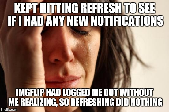 First World Problems Meme | KEPT HITTING REFRESH TO SEE IF I HAD ANY NEW NOTIFICATIONS IMGFLIP HAD LOGGED ME OUT WITHOUT ME REALIZING, SO REFRESHING DID NOTHING | image tagged in memes,first world problems | made w/ Imgflip meme maker