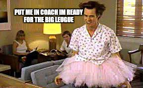 PUT ME IN COACH IM READY FOR THE BIG LEUGUE | made w/ Imgflip meme maker