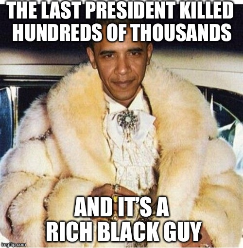 Pimp Daddy Obama | THE LAST PRESIDENT KILLED HUNDREDS OF THOUSANDS AND IT'S A RICH BLACK GUY | image tagged in pimp daddy obama | made w/ Imgflip meme maker