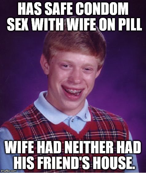 Bad Luck Brian Meme | HAS SAFE CONDOM SEX WITH WIFE ON PILL WIFE HAD NEITHER HAD HIS FRIEND'S HOUSE. | image tagged in memes,bad luck brian | made w/ Imgflip meme maker