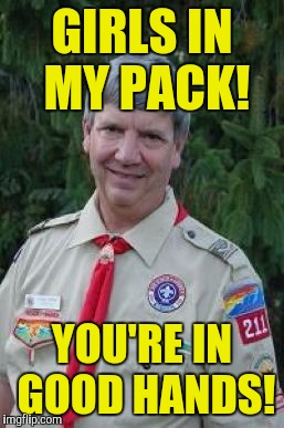 Harmless Scout Leader |  GIRLS IN MY PACK! YOU'RE IN GOOD HANDS! | image tagged in memes,harmless scout leader | made w/ Imgflip meme maker