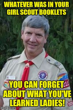 Harmless Scout Leader |  WHATEVER WAS IN YOUR GIRL SCOUT BOOKLETS; YOU CAN FORGET ABOUT WHAT YOU'VE LEARNED LADIES! | image tagged in memes,harmless scout leader | made w/ Imgflip meme maker
