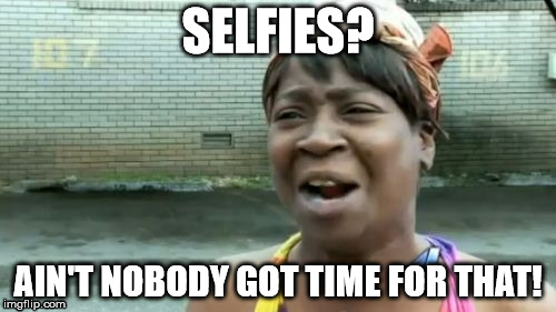 I don't really like Selfies. | SELFIES? AIN'T NOBODY GOT TIME FOR THAT! | image tagged in memes,aint nobody got time for that | made w/ Imgflip meme maker