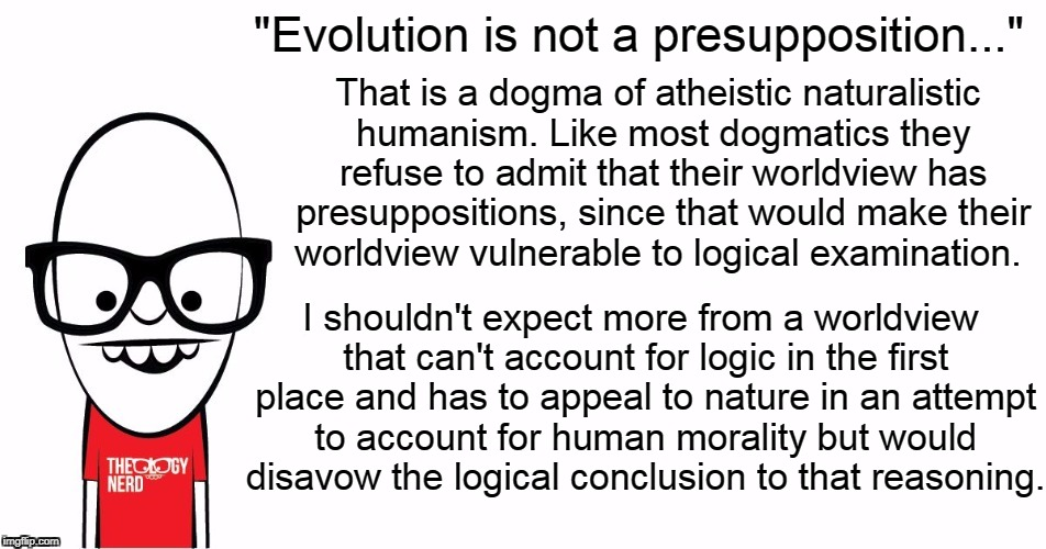 "I'm willing to admit my presuppositions and biases and defend them, are you?  | ""Evolution is not a presupposition..."" I shouldn't expect more from a worldview that can't account for logic in the first place and has to a 