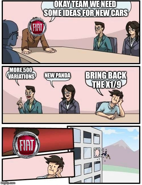 Fiat meeting | OKAY TEAM WE NEED SOME IDEAS FOR NEW CARS MORE 500 VARIATIONS NEW PANDA BRING BACK THE X1/9 | image tagged in memes,boardroom meeting suggestion,cars,new car | made w/ Imgflip meme maker