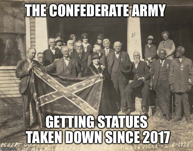 Black and white meme week just got real  | THE CONFEDERATE ARMY GETTING STATUES TAKEN DOWN SINCE 2017 | image tagged in black and white cofederate vets,black and white,funny,memes,politics | made w/ Imgflip meme maker
