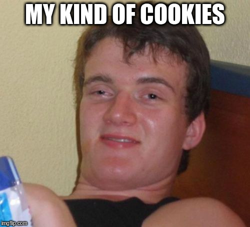 10 Guy Meme | MY KIND OF COOKIES | image tagged in memes,10 guy | made w/ Imgflip meme maker