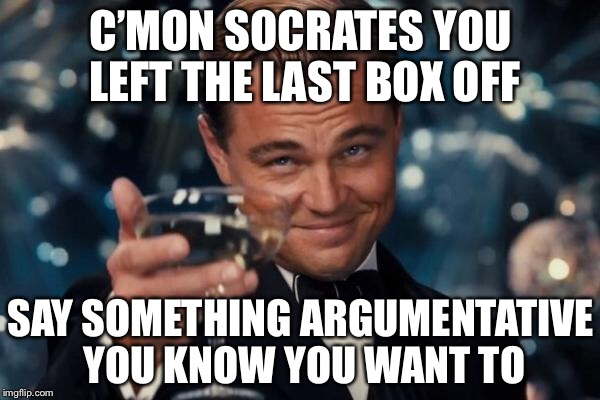 Leonardo Dicaprio Cheers Meme | C'MON SOCRATES YOU LEFT THE LAST BOX OFF SAY SOMETHING ARGUMENTATIVE YOU KNOW YOU WANT TO | image tagged in memes,leonardo dicaprio cheers | made w/ Imgflip meme maker