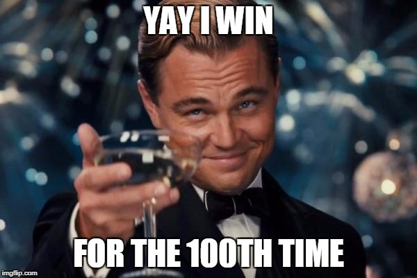 Leonardo Dicaprio Cheers Meme | YAY I WIN FOR THE 100TH TIME | image tagged in memes,leonardo dicaprio cheers | made w/ Imgflip meme maker