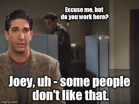 Excuse me, but do you work here? Joey, uh - some people don't like that. | image tagged in sneak a peek | made w/ Imgflip meme maker