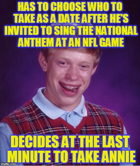 Brian Kaepernick | HAS TO CHOOSE WHO TO TAKE AS A DATE AFTER HE'S INVITED TO SING THE NATIONAL ANTHEM AT AN NFL GAME DECIDES AT THE LAST MINUTE TO TAKE ANNIE | image tagged in memes,bad luck brian,national anthem,take a knee,nfl,controversy | made w/ Imgflip meme maker