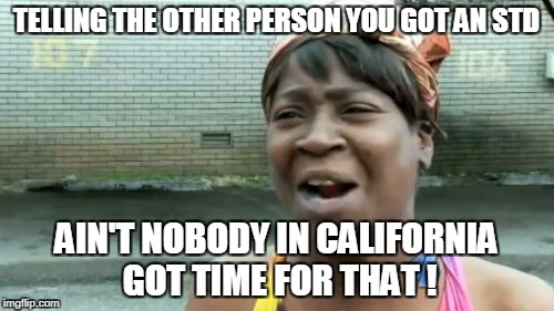 Aint Nobody Got Time For That Meme | TELLING THE OTHER PERSON YOU GOT AN STD AIN'T NOBODY IN CALIFORNIA GOT TIME FOR THAT ! | image tagged in memes,aint nobody got time for that | made w/ Imgflip meme maker