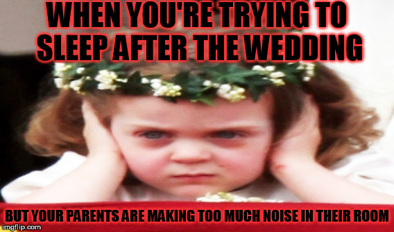 Sleepless night | WHEN YOU'RE TRYING TO SLEEP AFTER THE WEDDING BUT YOUR PARENTS ARE MAKING TOO MUCH NOISE IN THEIR ROOM | image tagged in kids | made w/ Imgflip meme maker