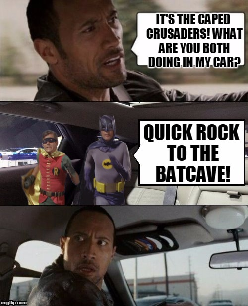 It's The Batman The Rock And Robin | IT'S THE CAPED CRUSADERS! WHAT ARE YOU BOTH DOING IN MY CAR? QUICK ROCK TO THE BATCAVE! | image tagged in the rock driving blank 2,batman and robin,funny | made w/ Imgflip meme maker