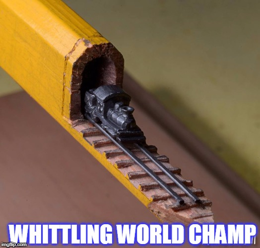 cool | WHITTLING WORLD CHAMP | image tagged in whittle,wood,pencil,train | made w/ Imgflip meme maker