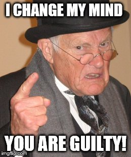 Back In My Day Meme | I CHANGE MY MIND YOU ARE GUILTY! | image tagged in memes,back in my day | made w/ Imgflip meme maker