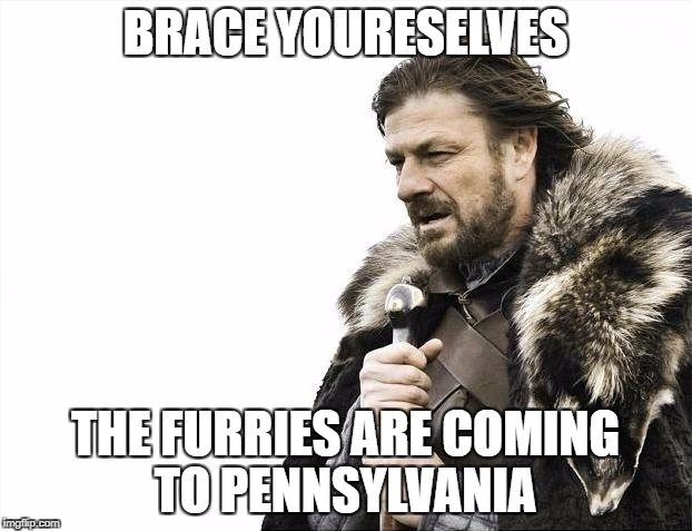 Brace Yourselves X is Coming Meme | BRACE YOURESELVES THE FURRIES ARE COMING TO PENNSYLVANIA | image tagged in memes,brace yourselves x is coming | made w/ Imgflip meme maker