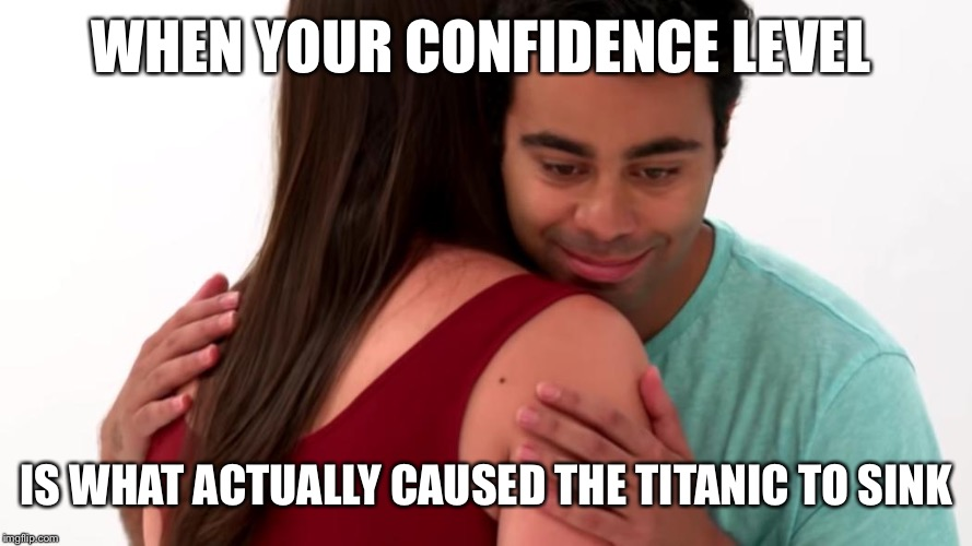 WHEN YOUR CONFIDENCE LEVEL IS WHAT ACTUALLY CAUSED THE TITANIC TO SINK | image tagged in he got game | made w/ Imgflip meme maker