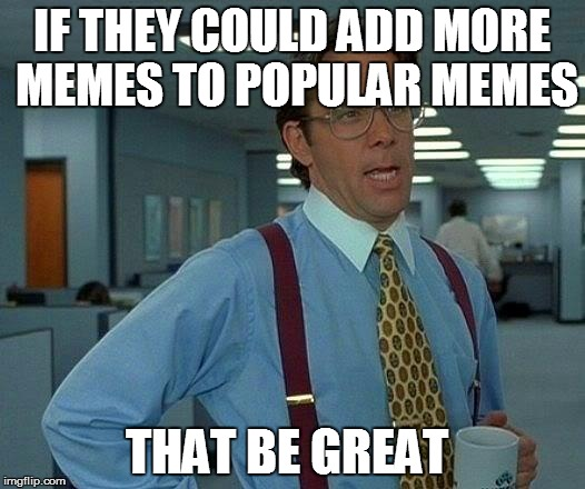 I'm sick of having to keep going back and forth trying to find the meme I need for comments. | IF THEY COULD ADD MORE MEMES TO POPULAR MEMES THAT BE GREAT | image tagged in memes,that would be great | made w/ Imgflip meme maker