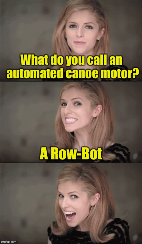 Bad Pun Anna Kendrick Meme | What do you call an automated canoe motor? A Row-Bot | image tagged in memes,bad pun anna kendrick | made w/ Imgflip meme maker