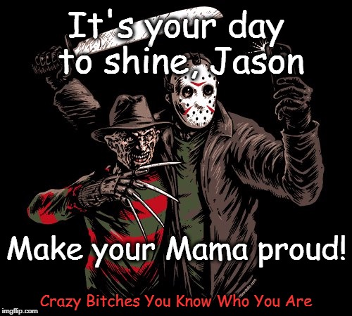 It's your day to shine, Jason Crazy B**ches You Know Who You Are Make your Mama proud! | image tagged in freddy and jason,friday the 13th | made w/ Imgflip meme maker
