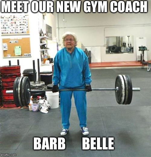granny weightlifter | MEET OUR NEW GYM COACH BARB      BELLE | image tagged in granny weightlifter | made w/ Imgflip meme maker