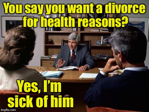 Divorce excuse #132 | You say you want a divorce for health reasons? Yes, I'm sick of him | image tagged in divorce attorney,memes,bad pun,sick humor,divorce,married | made w/ Imgflip meme maker