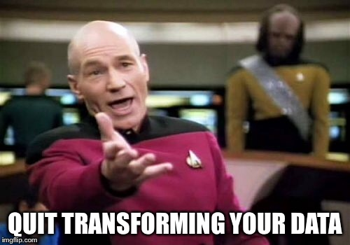 Picard Wtf Meme | QUIT TRANSFORMING YOUR DATA | image tagged in memes,picard wtf | made w/ Imgflip meme maker