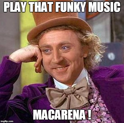 Creepy Condescending Wonka Meme | PLAY THAT FUNKY MUSIC MACARENA ! | image tagged in memes,creepy condescending wonka | made w/ Imgflip meme maker