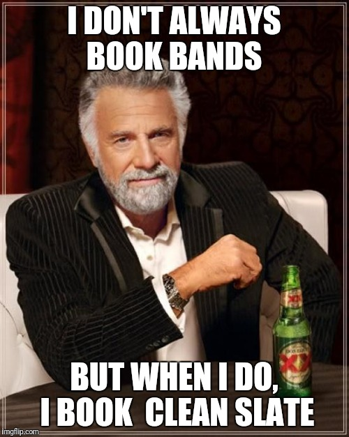 The Most Interesting Man In The World Meme | I DON'T ALWAYS BOOK BANDS BUT WHEN I DO, I BOOK  CLEAN SLATE | image tagged in memes,the most interesting man in the world | made w/ Imgflip meme maker