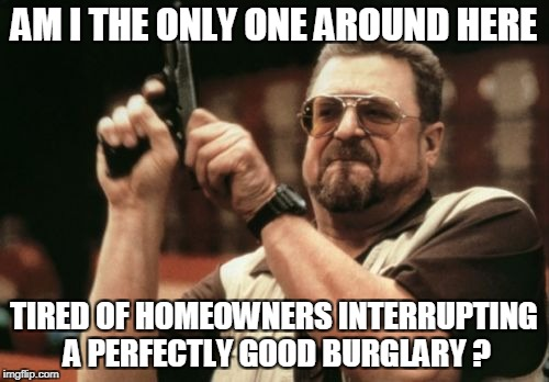Am I The Only One Around Here Meme | AM I THE ONLY ONE AROUND HERE TIRED OF HOMEOWNERS INTERRUPTING A PERFECTLY GOOD BURGLARY ? | image tagged in memes,am i the only one around here | made w/ Imgflip meme maker