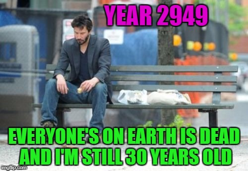 Sad Keanu | YEAR 2949 EVERYONE'S ON EARTH IS DEAD AND I'M STILL 30 YEARS OLD | image tagged in memes,sad keanu | made w/ Imgflip meme maker