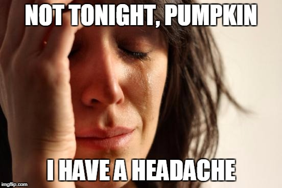First World Problems Meme | NOT TONIGHT, PUMPKIN I HAVE A HEADACHE | image tagged in memes,first world problems | made w/ Imgflip meme maker