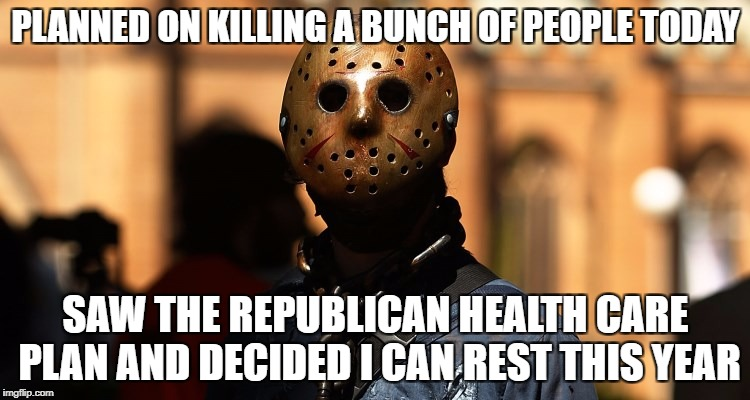 GOP Death Panels! | PLANNED ON KILLING A BUNCH OF PEOPLE TODAY SAW THE REPUBLICAN HEALTH CARE PLAN AND DECIDED I CAN REST THIS YEAR | image tagged in friday the 13th,jason voorhees,donald trump | made w/ Imgflip meme maker