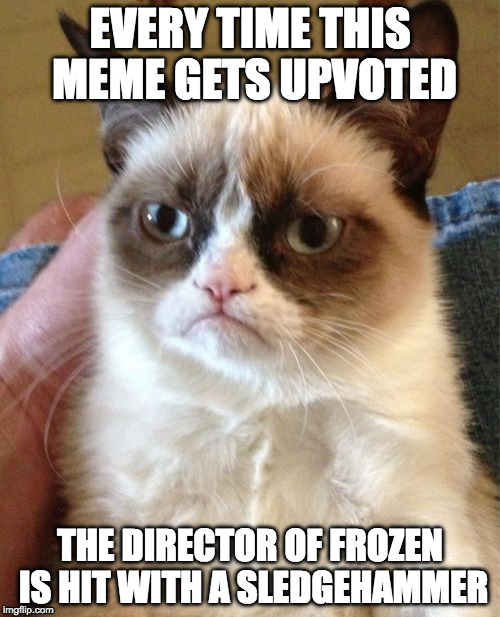 you wont regret the upvote | EVERY TIME THIS MEME GETS UPVOTED THE DIRECTOR OF FROZEN IS HIT WITH A SLEDGEHAMMER | image tagged in memes,grumpy cat,frozen | made w/ Imgflip meme maker