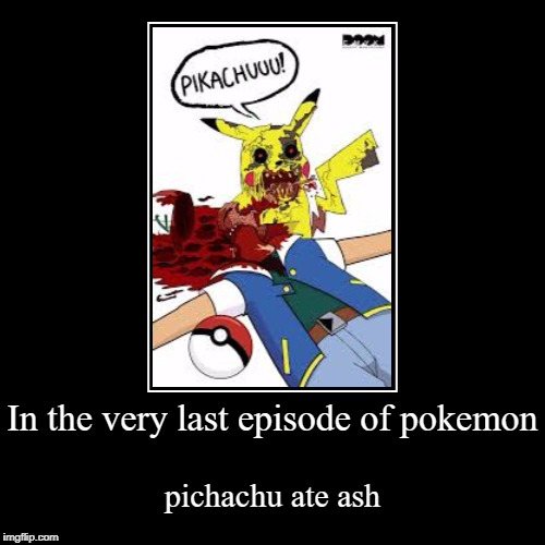 pokemon | In the very last episode of pokemon | pichachu ate ash | image tagged in funny,demotivationals,lol,doge,pokemone,memes | made w/ Imgflip demotivational maker