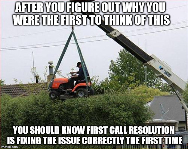 Genius Meet Darwin | AFTER YOU FIGURE OUT WHY YOU WERE THE FIRST TO THINK OF THIS YOU SHOULD KNOW FIRST CALL RESOLUTION IS FIXING THE ISSUE CORRECTLY THE FIRST T | image tagged in genius,darwin award,doing the dam thing,i have no idea what i am doing,trimming the hedges level master,your just mad because yo | made w/ Imgflip meme maker