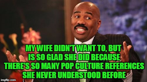 Steve Harvey Meme | MY WIFE DIDN'T WANT TO, BUT IS SO GLAD SHE DID BECAUSE THERE'S SO MANY POP CULTURE REFERENCES SHE NEVER UNDERSTOOD BEFORE | image tagged in memes,steve harvey | made w/ Imgflip meme maker