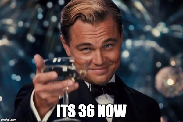 Leonardo Dicaprio Cheers Meme | ITS 36 NOW | image tagged in memes,leonardo dicaprio cheers | made w/ Imgflip meme maker
