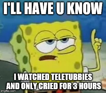 Ill Have You Know Spongebob Meme | I'LL HAVE U KNOW I WATCHED TELETUBBIES AND ONLY CRIED FOR 3 HOURS | image tagged in memes,ill have you know spongebob | made w/ Imgflip meme maker