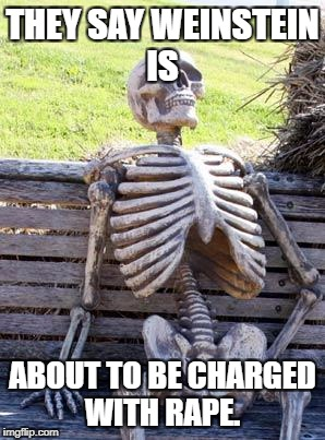 Waiting Skeleton Meme | THEY SAY WEINSTEIN IS ABOUT TO BE CHARGED WITH **PE. | image tagged in memes,waiting skeleton | made w/ Imgflip meme maker