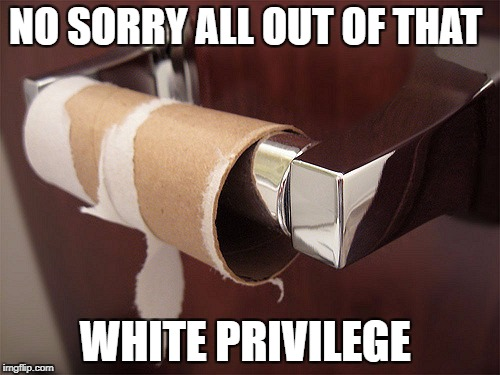NO SORRY ALL OUT OF THAT WHITE PRIVILEGE | made w/ Imgflip meme maker
