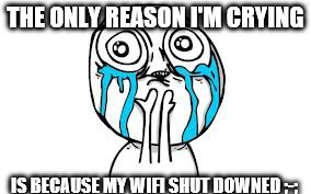 Crying Because Of Cute | THE ONLY REASON I'M CRYING IS BECAUSE MY WIFI SHUT DOWNED ;-; | image tagged in memes,crying because of cute | made w/ Imgflip meme maker