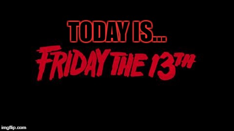 Friday the 13th | TODAY IS... | image tagged in friday the 13th | made w/ Imgflip meme maker