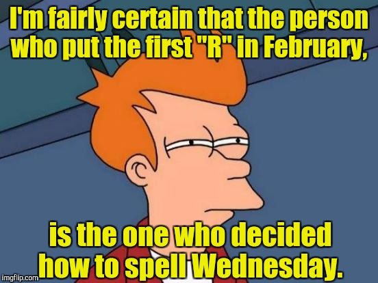 "Futurama Fry Meme | I'm fairly certain that the person who put the first ""R"" in February, is the one who decided how to spell Wednesday. 