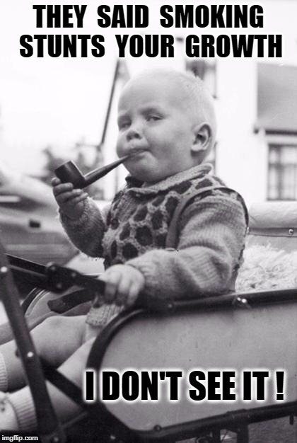 pipebaby | THEY  SAID  SMOKING   STUNTS  YOUR  GROWTH I DON'T SEE IT ! | image tagged in pipebaby | made w/ Imgflip meme maker