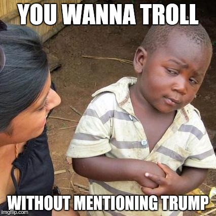 Third World Skeptical Kid Meme | YOU WANNA TROLL WITHOUT MENTIONING TRUMP | image tagged in memes,third world skeptical kid | made w/ Imgflip meme maker