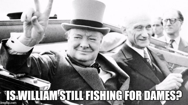 IS WILLIAM STILL FISHING FOR DAMES? | made w/ Imgflip meme maker